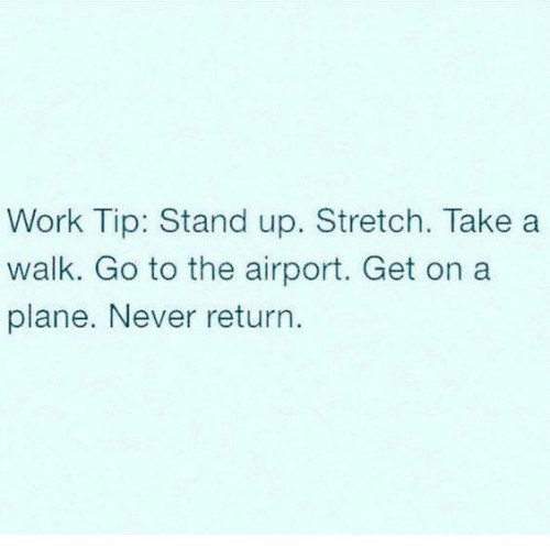 Memes, Work, and Never: Work Tip: Stand up. Stretch. Take a  walk. Go to the airport. Get on a  plane. Never return.