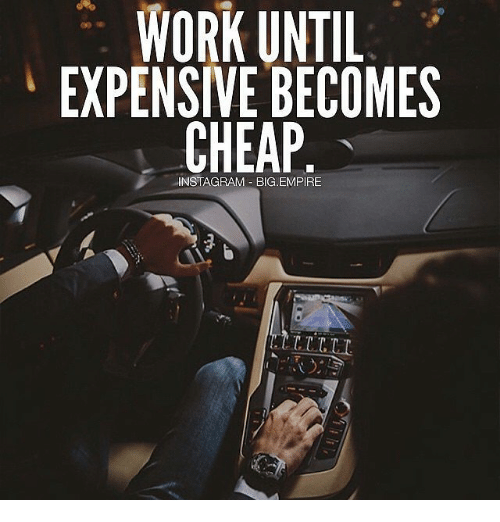 WORK UNTIL EXPENSIVE BECOMES CHEAP aINSTAGRAM BIGEMPIRE ... Pictures Of Empires