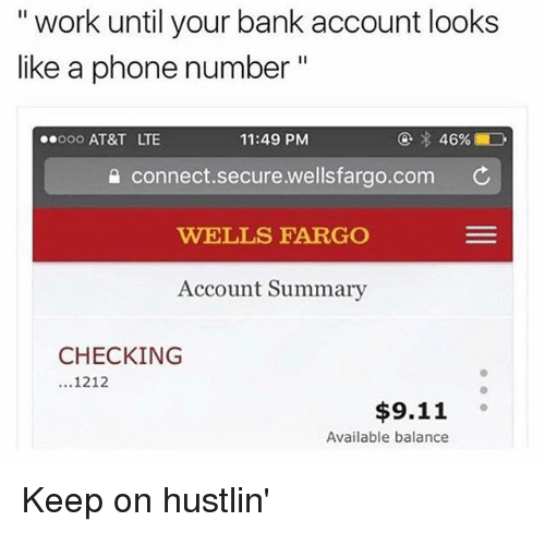"9/11, Memes, and Phone: "" work until your bank account looks  like a phone number  ooo AT&T LTE  11:49 PM  connect.secure.wellsfargo.com ¢  WELLS FARGO  Account Summary  CHECKING  1212  $9.11  Available balance Keep on hustlin'"