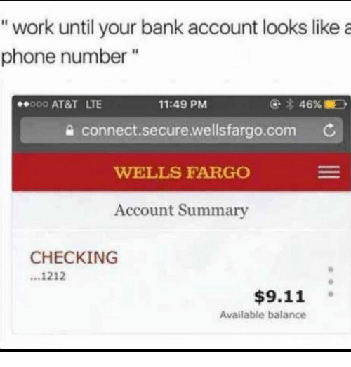 """wells: """"work until your bank account looks like a  phone number""""  000 AT&T LTE  11:49 PM  a connect.secure.wellsfargo.com C  WELLS FARGO  Account Summary  CHECKING  ...1212  $9.11 。  Available balance"""