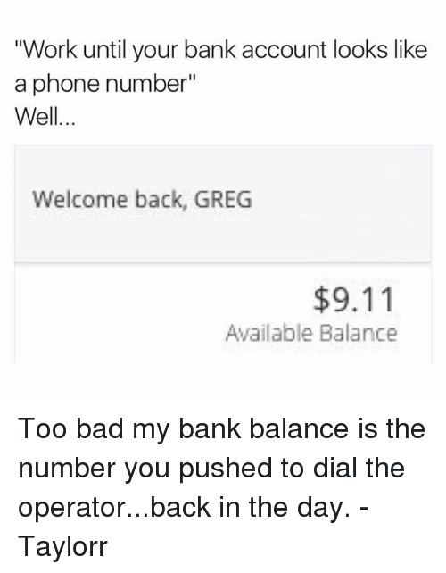 """9/11, Bad, and Dank: """"Work until your bank account looks like  a phone number""""  Well  Welcome back, GREG  $9.11  Available Balance Too bad my bank balance is the number you pushed to dial the operator...back in the day.  -Taylorr"""