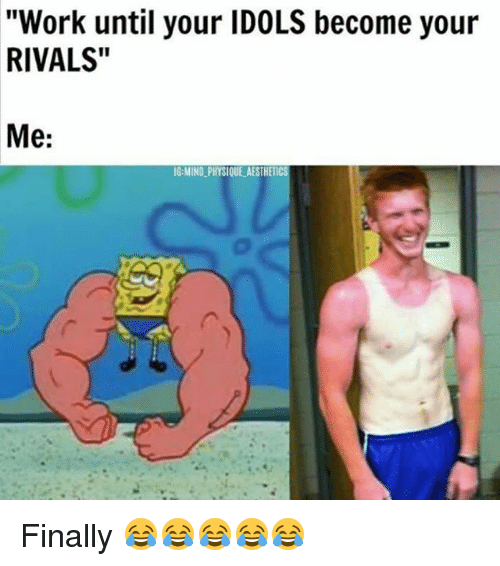 "Memes, Work, and Rivals: ""Work until your IDOLS become your  RIVALS""  Me:  IG-MIND PHYSIQUE AESTHE Finally 😂😂😂😂😂"