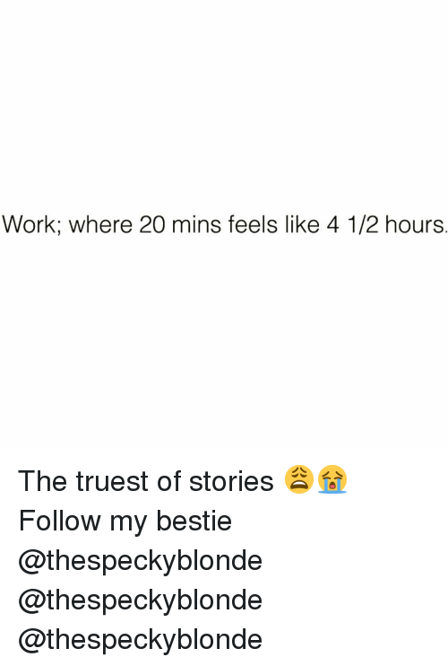 Funny, Work, and Feels: Work; where 20 mins feels like 4 1/2 hours The truest of stories 😩😭 Follow my bestie @thespeckyblonde @thespeckyblonde @thespeckyblonde