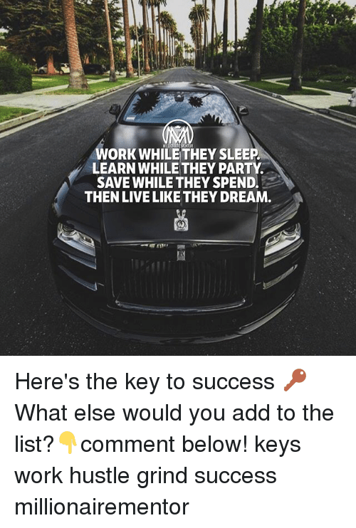 key to success: WORK WHILE THEY SLEEP  LEARN WHILE THEY PARTY  SAVE WHILE THEY SPEND.  THEN LIVE LIKE THEY DREAM Here's the key to success 🔑 What else would you add to the list?👇comment below! keys work hustle grind success millionairementor