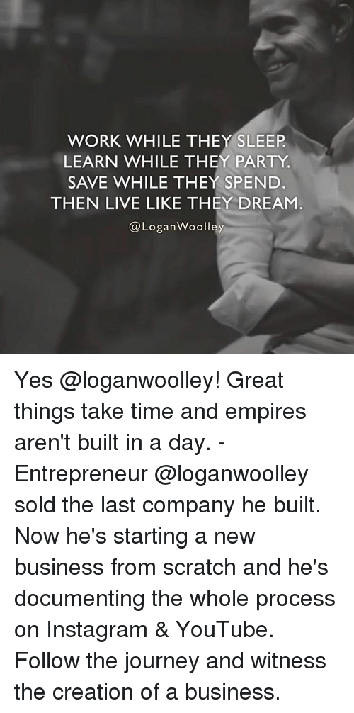 Empire, Journey, and Memes: WORK WHILE THEY SLEEP  LEARN WHILE THEY PARTY  SAVE WHILE THEY SPEND  THEN LIVE LIKE THEY DREAM  Logan Woolley Yes @loganwoolley! Great things take time and empires aren't built in a day. - Entrepreneur @loganwoolley sold the last company he built. Now he's starting a new business from scratch and he's documenting the whole process on Instagram & YouTube. Follow the journey and witness the creation of a business.