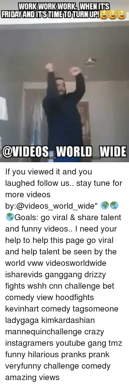 "It's Friday, Memes, and Tuneful: WORK WORK WORK WHEN ITS  FRIDAY ANDITSTIMETOTURNUPL  @VIDEOS WORLD WIDE If you viewed it and you laughed follow us.. stay tune for more videos by:@videos_world_wide"" 🌍🌏🌎Goals: go viral & share talent and funny videos.. I need your help to help this page go viral and help talent be seen by the world vww videosworldwide isharevids ganggang drizzy fights wshh cnn challenge bet comedy view hoodfights kevinhart comedy tagsomeone ladygaga kimkardashian mannequinchallenge crazy instagramers youtube gang tmz funny hilarious pranks prank veryfunny challenge comedy amazing views"