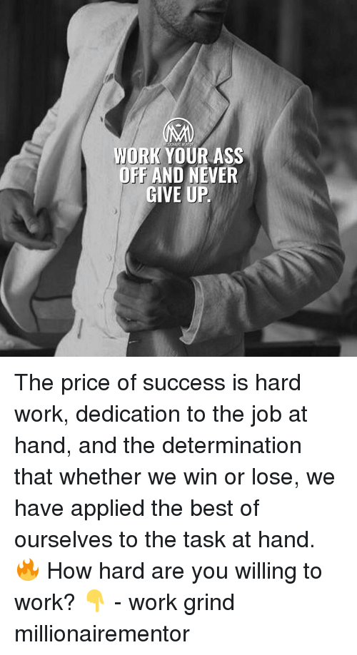 Ass, Memes, and Work: WORK YOUR ASS  OFF AND NEVER  GIVE UP The price of success is hard work, dedication to the job at hand, and the determination that whether we win or lose, we have applied the best of ourselves to the task at hand. 🔥 How hard are you willing to work? 👇 - work grind millionairementor