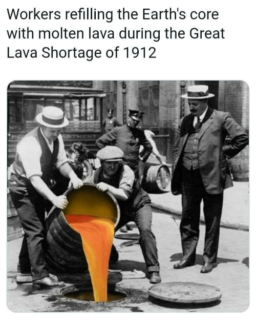 Dank Memes, Lava, and Core: Workers refilling the Earth's core  with molten lava during the Great  Lava Shortage of 1912