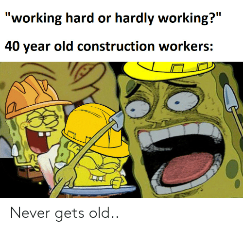 """hardly: """"working hard or hardly working?""""  II  40 year old construction workers: Never gets old.."""