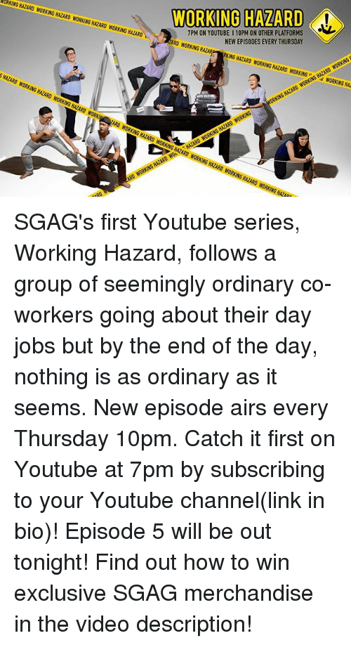 episode-5: WORKING HAZARD  7PM ON YOUTUBE I 10PM ON OTHER PLATFORMS  NEW EPISODES EVERY THURSDAY  URKING HAZARD WORKING HAZARD WORKINGS HAZARD WORKING HAZARD  0 WORKINGR  ING HAZARD WORKING HAZARD WORKINGWORKING HA  SHAZARD WORKING HAZARD WORKING HAZARD w SGAG's first Youtube series, Working Hazard, follows a group of seemingly ordinary co-workers going about their day jobs but by the end of the day, nothing is as ordinary as it seems. New episode airs every Thursday 10pm. Catch it first on Youtube at 7pm by subscribing to your Youtube channel(link in bio)! Episode 5 will be out tonight! Find out how to win exclusive SGAG merchandise in the video description!