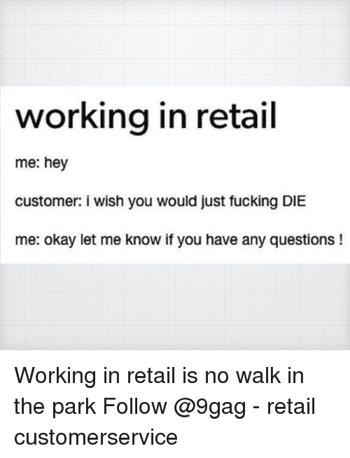 9gag, Fucking, and Memes: working in retail  me: hey  customer: i wish you would just fucking DIE  me: okay let me know if you have any questions! Working in retail is no walk in the park Follow @9gag - retail customerservice