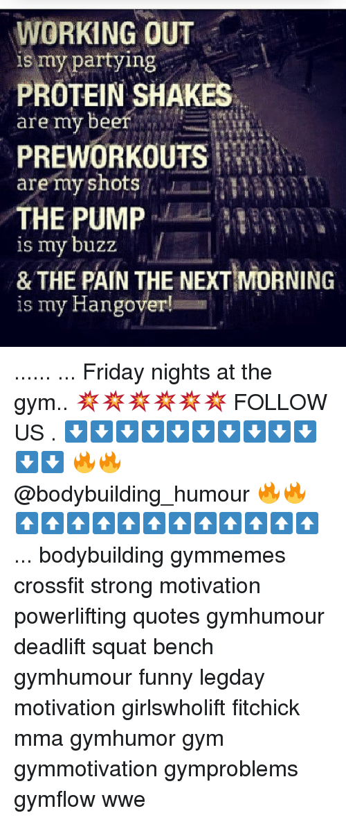 Beer, Friday, and Funny: WORKING OUT  partying  PROTEIN SHAKES  are my beer  PREWORKOUTS  are my shots  PUMP  is my buzz  & THE PAIN THE NEXT MORNING  is my Hangover! ...... ... Friday nights at the gym.. 💥💥💥💥💥💥 FOLLOW US . ⬇️⬇️⬇️⬇️⬇️⬇️⬇️⬇️⬇️⬇️⬇️⬇️ 🔥🔥@bodybuilding_humour 🔥🔥 ⬆️⬆️⬆️⬆️⬆️⬆️⬆️⬆️⬆️⬆️⬆️⬆️ ... bodybuilding gymmemes crossfit strong motivation powerlifting quotes gymhumour deadlift squat bench gymhumour funny legday motivation girlswholift fitchick mma gymhumor gym gymmotivation gymproblems gymflow wwe