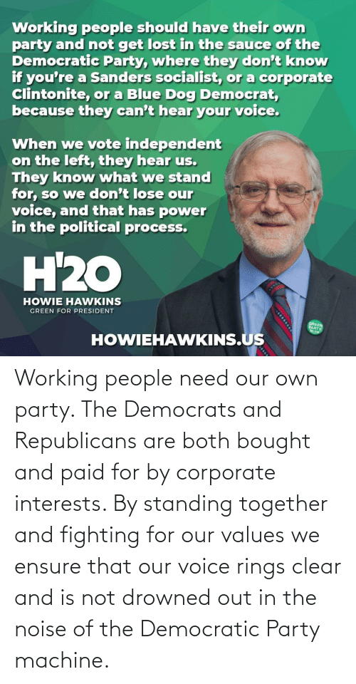 Democratic Party: Working people need our own party. The Democrats and Republicans are both bought and paid for by corporate interests. By standing together and fighting for our values we ensure that our voice rings clear and is not drowned out in the noise of the Democratic Party machine.