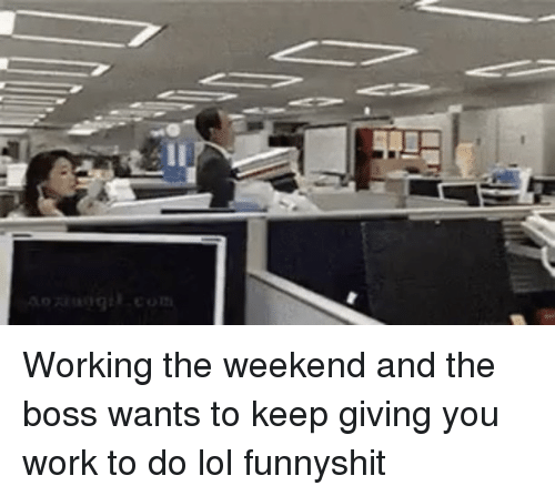 Working The Weekend: Working the weekend and the boss wants to keep giving you work to do lol funnyshit