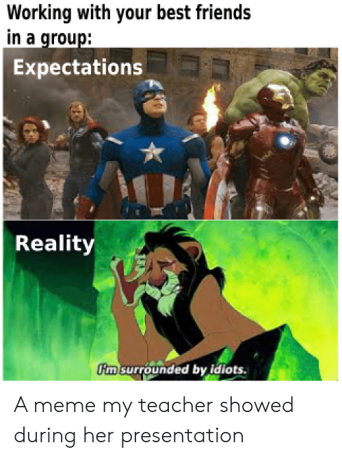 presentation: Working with your best friends  in a group:  Expectations  Reality  m surrounded by idiots. A meme my teacher showed during her presentation