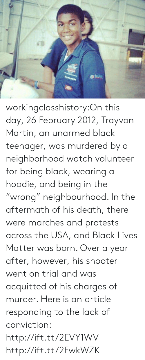 """Being Black: workingclasshistory:On this day, 26 February 2012, Trayvon Martin, an unarmed black teenager, was murdered by a neighborhood watch volunteer for being black, wearing a hoodie, and being in the """"wrong"""" neighbourhood. In the aftermath of his death, there were marches and protests across the USA, and Black Lives Matter was born. Over a year after, however, his shooter went on trial and was acquitted of his charges of murder. Here is an article responding to the lack of conviction: http://ift.tt/2EVY1WV http://ift.tt/2FwkWZK"""
