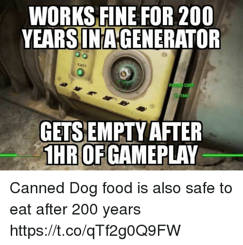 gameplay: WORKS FINE FOR 200  YEARSINAGENERATOR  EiEcy  AK  GETSEMPTY AFTER  HR OF GAMEPLAY Canned Dog food is also safe to eat after 200 years https://t.co/qTf2g0Q9FW