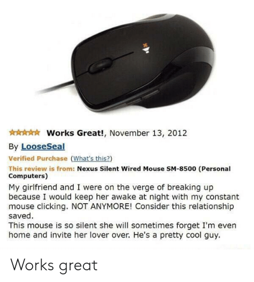 breaking up: Works Great!, November 13, 2012  By LooseSeal  Verified Purchase (What's this?)  This review is from: Nexus Silent Wired Mouse SM-8500 (Personal  Computers)  My girlfriend and I were on the verge of breaking up  because I would keep her awake at night with my constant  mouse clicking. NOT ANYMORE! Consider this relationship  saved  This mouse is so silent she will sometimes forget I'm even  home and invite her lover over. He's a pretty cool guy Works great