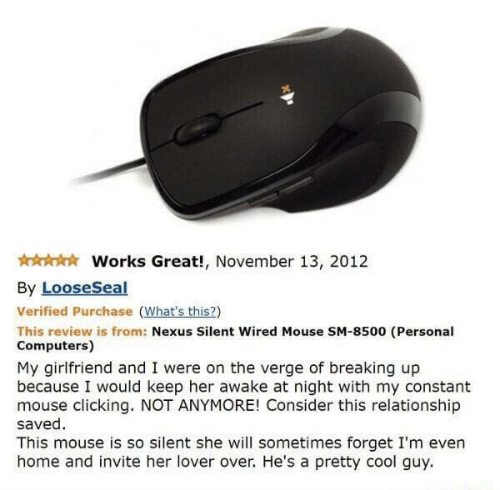 Computers: Works Great!, November 13, 2012  By LooseSeal  Verified Purchase (What's this?)  This review is from: Nexus Silent Wired Mouse SM-8500 (Personal  Computers)  My girlfriend and I were on the verge of breaking up  because I would keep her awake at night with my constant  mouse clicking. NOT ANYMORE! Consider this relationship  saved  This mouse is so silent she will sometimes forget I'm even  home and invite her lover over. He's a pretty cool guy