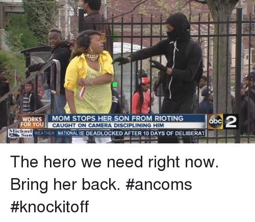 Dank, Riot, and Weather: WORKS  MOM STOPS HER SON FROM RIOTING  FOR YOU  CAUGHT ON CAMERA DISCIPLINING HIM  Michael  WEATHER  NATIONAL RE DEADLOCKED AFTER 10 DAYS OF DELIBERAT  Son The hero we need right now. Bring her back. #ancoms #knockitoff