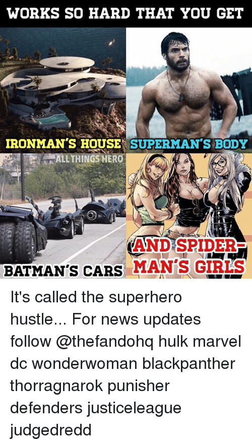 Cars, Memes, and News: WORKS SO HARD THAT YOU GET  IRONMAN'S HOUSE SUPERMAN'S BODY  ANDSPIDER  BATMAN'S CARS MAN'S GIRIS It's called the superhero hustle... For news updates follow @thefandohq hulk marvel dc wonderwoman blackpanther thorragnarok punisher defenders justiceleague judgedredd