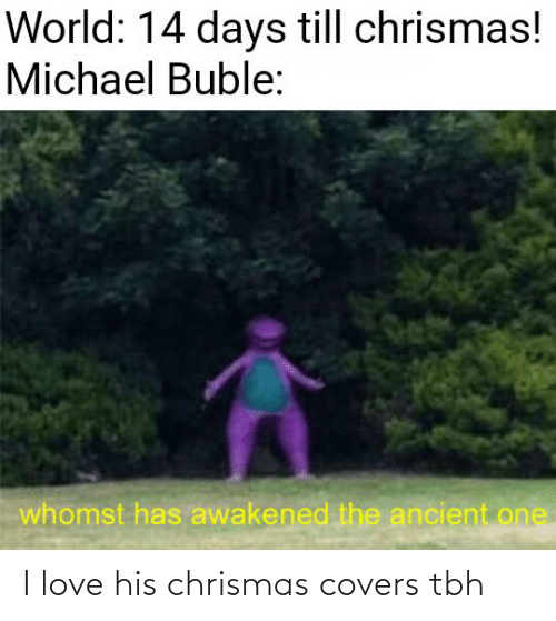 Love, Reddit, and Tbh: World: 14 days till chrismas!  Michael Buble:  whomst has awakened the ancient one I love his chrismas covers tbh