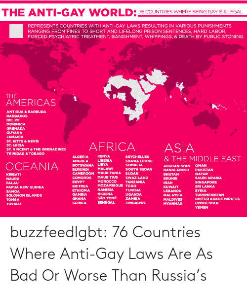 sao tome: WORLD:76 COUNTRIES WHERE BEING GAY IS ILLEGAL  THE ANTI-GAY  REPRESENTS COUNTRIES WITH ANTI-GAY LAWS RESULTING IN VARIOUS PUNISHMENTS  RANGING FROM FINES TO SHORT AND LIFELONG PRISON SENTENCES, HARD LABOR,  FORCED PSYCHIATRIC TREATMENT, BANISHMENT, WHIPPINGS, & DEATH BY PUBLIC STONING.  THE  AMERICAS  ANTIGUA & BARBUDA  BARBADOS  BELIZE  DOMINICA  GRENADA  GUYANA  JAMAICA  ST. KITTS & NEVIS  ST. LUCIA  AFRICA  ASIA  ST. VINCENT & THE GRENADINES  TRINIDAD & TOBAGO  KENYA  ALGERIA  SEYCHELLES  & THE MIDDLE EAST  LIBERIA  SIERRA LEONE  SOMALIA  ANGOLA  OCEANIA  BOTSWANA LIBYA  BURUNDI  CAMEROON MAURITANIA SUDAN  OMAN  AFGHANISTAN  MALAWI  SOUTH SUDAN  PAKISTAN  BANGLADESH  QATAR  BHUTAN  BRUNEI  KIRBATI  MAURITIUS  SWAZILAND  COMOROS  SAUDI ARABIA  NAURU  MOROCCO  MOZAMBIQUE TOGO  EGYPT  TANZANIA  SINGAPORE  IRAN  PALAU  ERITREA  SRI LANKA  KUWAIT  PAPUA NEW GUINEA  NAMIBIA  ETHIOPIA  GAMBIA  TUNISIA  SYRIA  LEBANON  SAMOA  SOLOMON ISLANDS  NIGERIA  SÃO TOMÉ  UGANDA  TURKMENISTAN  MALAYSIA  GHANA  ZAMBIA  UNITED ARAB EMIRATES  MALDIVES  TONGA  SENEGAL  GUINEA  ZIMBABWE  UZBEKISTAN  MYANMAR  TUVALU  YEMEN buzzfeedlgbt:  76 Countries Where Anti-Gay Laws Are As Bad Or Worse Than Russia's
