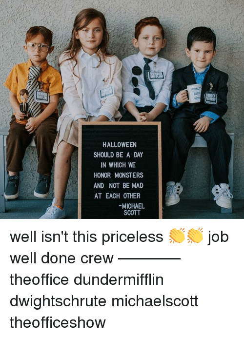 Michael Scott: WORLD  BEST  BOS  HALLOWEEN  SHOULD BE A DAY  IN WHICH WE  HONOR MONSTERS  AND NOT BE MAD  AT EACH OTHER  -MICHAEL  SCOTT well isn't this priceless 👏👏 job well done crew ———— theoffice dundermifflin dwightschrute michaelscott theofficeshow