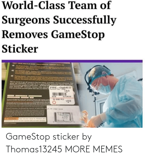 tab: World-Class Team of  Surgeons Successfully  Removes GameStop  Sticker  NT YOUR ANeY  d ure This  nia-dirs track  Oet  re to go off eour  pakehabk, i  Watreme Junpsg  your farorteBK harter  ly pockike pur gme that le  PRE-OWNED  Fat  you HAVE  tab  309  TEER PRCE  U17.960 G  7-ELEVEN GameStop sticker by Thomas13245 MORE MEMES