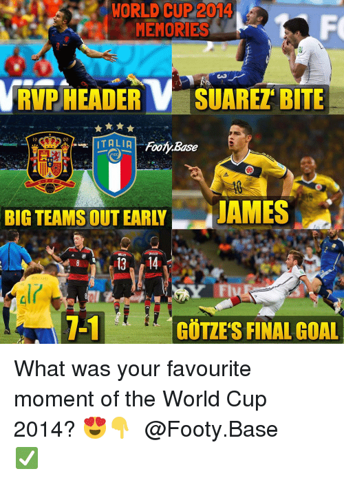 suarez: WORLD CUP 2014  MEMORIES  RVP HEADERV SUAREZ BITE  19  09  FIGC  PLuS  BIG TEAMS OUT EARLY  JAMES  1-1  GÖTZES FINAL GOAL What was your favourite moment of the World Cup 2014? 😍👇 𝙁𝙤𝙡𝙡𝙤𝙬 @Footy.Base ✅