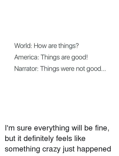America, Crazy, and Definitely: World: How are things?  America: Things are good!  Narrator: Things were not good I'm sure everything will be fine, but it definitely feels like something crazy just happened