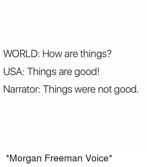 Funny, Morgan Freeman, and Good: WORLD: How are things?  USA: Things are good!  Narrator: Things were not good *Morgan Freeman Voice*