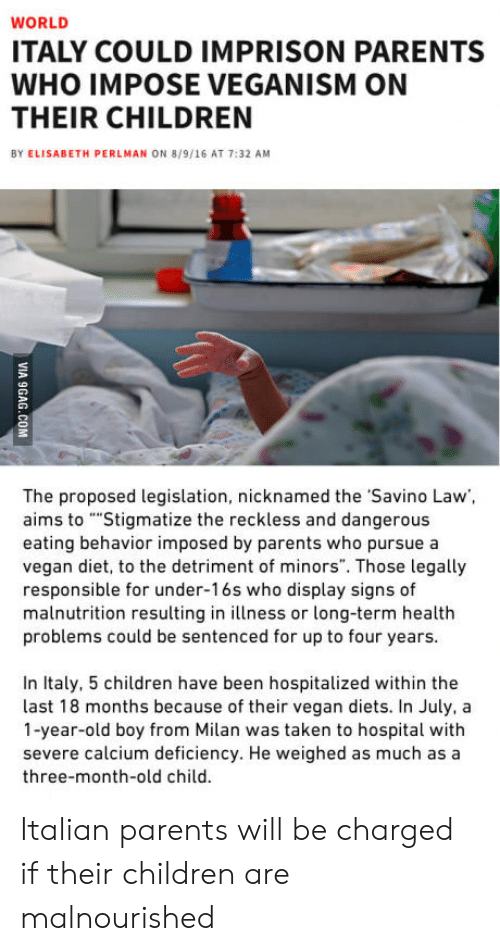 """vegan diet: WORLD  ITALY COULD IMPRISON PARENTS  WHO IMPOSE VEGANISM ON  THEIR CHILDREN  BY ELISABETH PERLMAN ON 8/9/16 AT 7:32 AM  The proposed legislation, nicknamed the Savino Law,  aims to """"""""Stigmatize the reckless and dangerous  eating behavior imposed by parents who pursue a  vegan diet, to the detriment of minors"""". Those legally  responsible for under-16s who display signs of  malnutrition resulting in illness or long-term healtlh  problems could be sentenced for up to four years  In Italy, 5 children have been hospitalized within the  last 18 months because of their vegan diets. In July, a  1-year-old boy from Milan was taken to hospital with  severe calcium deficiency. He weighed as much as a  three-month-old child. Italian parents will be charged if their children are malnourished"""