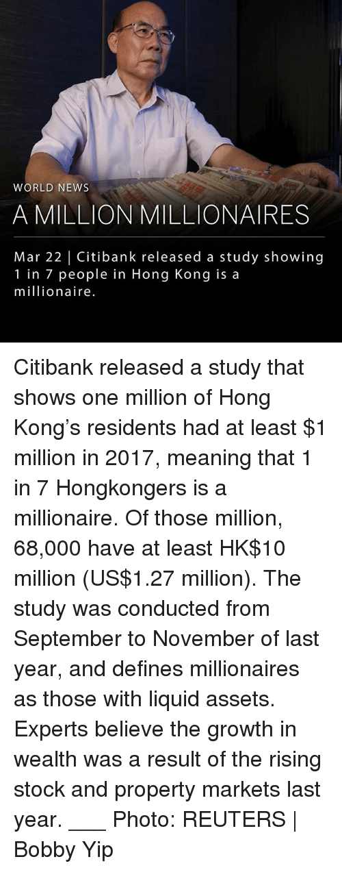 Memes, News, and Hong Kong: WORLD NEWS  A MILLION MILLIONAIRES  Mar 22   Citibank released a study showing  1 in 7 people in Hong Kong is a  millionaire Citibank released a study that shows one million of Hong Kong's residents had at least $1 million in 2017, meaning that 1 in 7 Hongkongers is a millionaire. Of those million, 68,000 have at least HK$10 million (US$1.27 million). The study was conducted from September to November of last year, and defines millionaires as those with liquid assets. Experts believe the growth in wealth was a result of the rising stock and property markets last year. ___ Photo: REUTERS   Bobby Yip