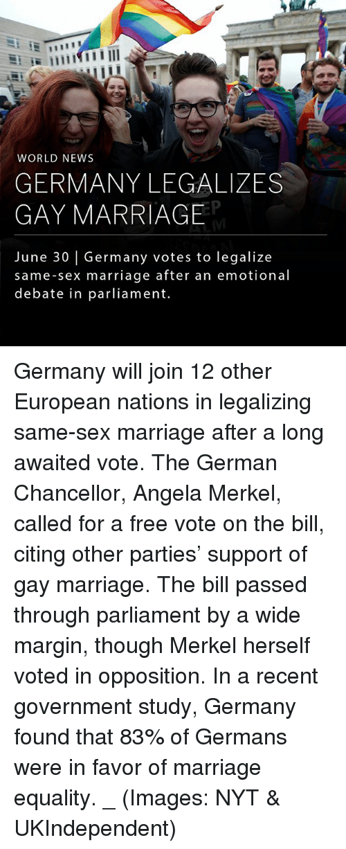 marriage equality: WORLD NEWS  GERMANY LEGALIZES  GAY MARRIAGE  June 30 | Germany votes to legalize  same-sex marriage after an emotional  debate in parliament. Germany will join 12 other European nations in legalizing same-sex marriage after a long awaited vote. The German Chancellor, Angela Merkel, called for a free vote on the bill, citing other parties' support of gay marriage. The bill passed through parliament by a wide margin, though Merkel herself voted in opposition. In a recent government study, Germany found that 83% of Germans were in favor of marriage equality. _ (Images: NYT & UKIndependent)