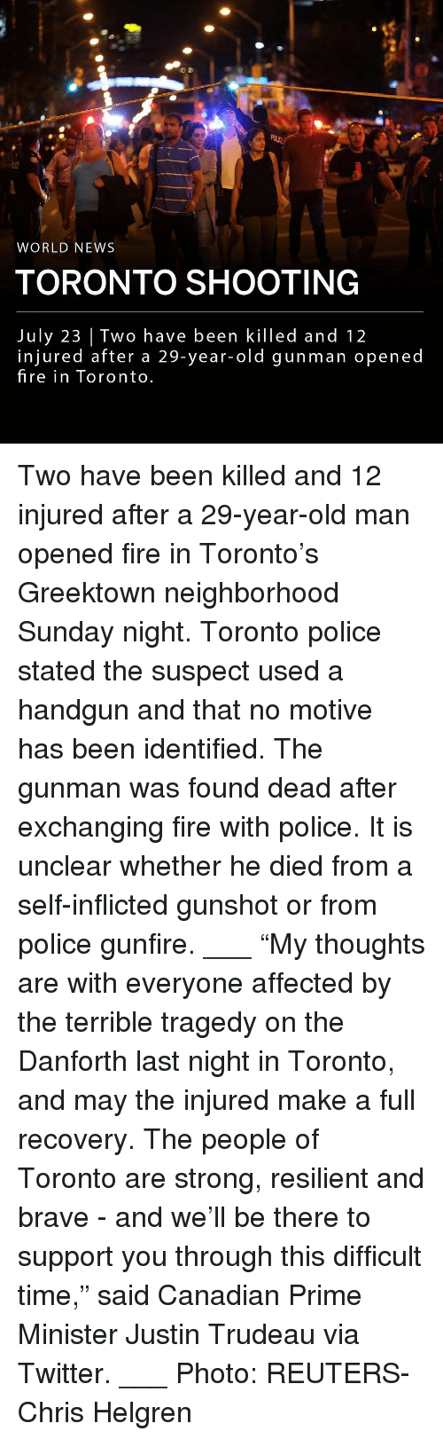 "handgun: WORLD NEWS  TORONTO SHOOTING  July 23 | Two have been killed and 12  injured after a 29-year-old gunman opened  fire in Toronto Two have been killed and 12 injured after a 29-year-old man opened fire in Toronto's Greektown neighborhood Sunday night. Toronto police stated the suspect used a handgun and that no motive has been identified. The gunman was found dead after exchanging fire with police. It is unclear whether he died from a self-inflicted gunshot or from police gunfire. ___ ""My thoughts are with everyone affected by the terrible tragedy on the Danforth last night in Toronto, and may the injured make a full recovery. The people of Toronto are strong, resilient and brave - and we'll be there to support you through this difficult time,"" said Canadian Prime Minister Justin Trudeau via Twitter. ___ Photo: REUTERS-Chris Helgren"