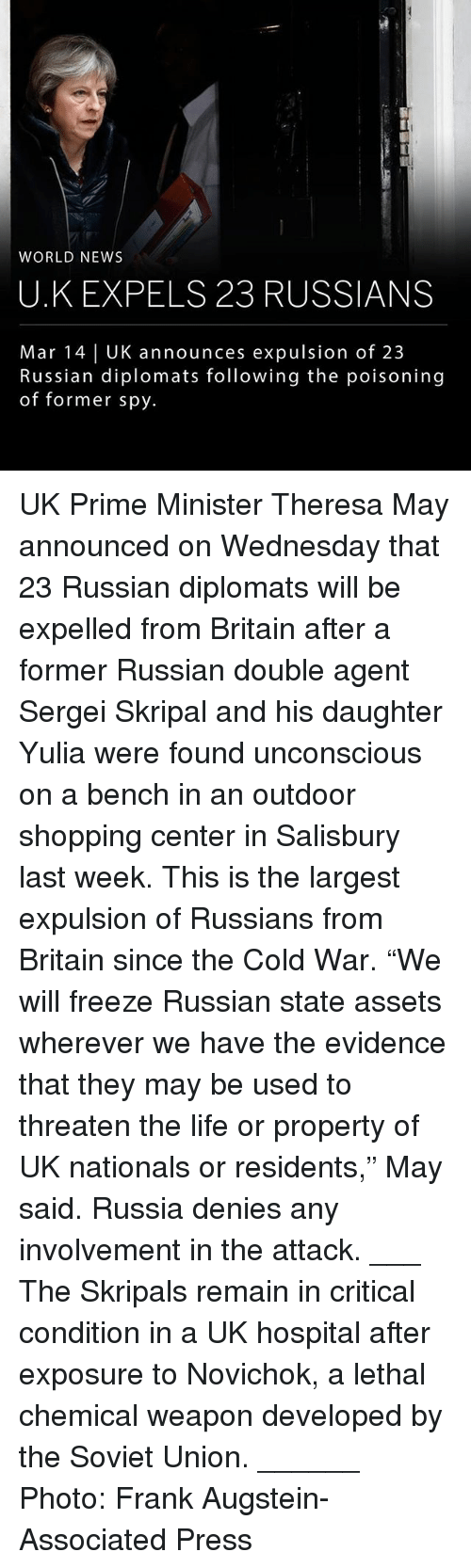 "Life, Memes, and News: WORLD NEWS  U.K EXPELS 23 RUSSIANS  Mar 14 | UK announces expulsion of 23  Russian diplomats following the poisoning  of former spy. UK Prime Minister Theresa May announced on Wednesday that 23 Russian diplomats will be expelled from Britain after a former Russian double agent Sergei Skripal and his daughter Yulia were found unconscious on a bench in an outdoor shopping center in Salisbury last week. This is the largest expulsion of Russians from Britain since the Cold War. ""We will freeze Russian state assets wherever we have the evidence that they may be used to threaten the life or property of UK nationals or residents,"" May said. Russia denies any involvement in the attack. ___ The Skripals remain in critical condition in a UK hospital after exposure to Novichok, a lethal chemical weapon developed by the Soviet Union. ______ Photo: Frank Augstein-Associated Press"