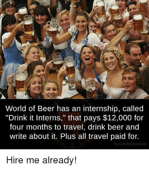 "drinking beers: World of Beer has an internship, called  ""Drink it Interns,"" that pays $12,000 for  four months to travel, drink beer and  write about it. Plus all travel paid for.  fb.com/tactsWeird Hire me already!"
