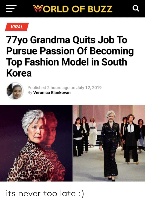 pursue: WORLD OF BUZZ  VIRAL  77yo Grandma Quits Job To  Pursue Passion Of Becoming  Top Fashion Model in South  Korea  Published 2 hours ago on July 12, 2019  By Veronica Elankovan its never too late :)