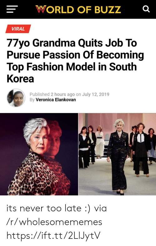 pursue: WORLD OF BUZZ  VIRAL  77yo Grandma Quits Job To  Pursue Passion Of Becoming  Top Fashion Model in South  Korea  Published 2 hours ago on July 12, 2019  By Veronica Elankovan its never too late :) via /r/wholesomememes https://ift.tt/2LlJytV