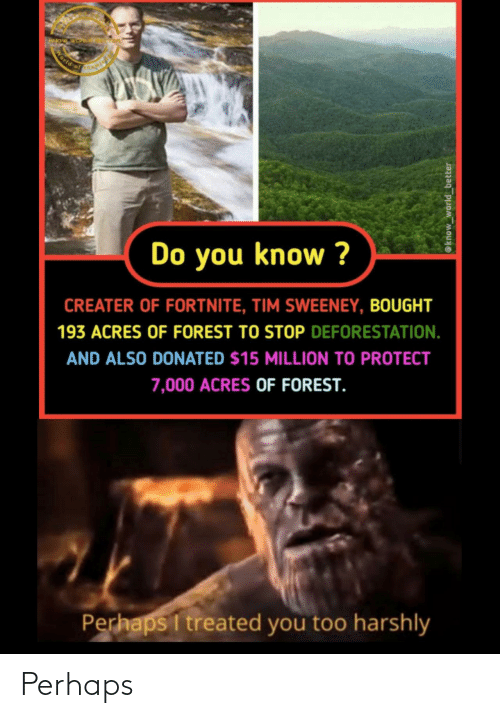 Do You Know: World of  Do you know ?  CREATER OF FORTNITE, TIM SWEENEY, BOUGHT  193 ACRES OF FOREST TO STOP DEFORESTATION.  AND ALSO DONATED $15 MILLION TO PROTECT  7,000 ACRES OF FOREST.  Perhaps I treated you too harshly  @know_world_better Perhaps