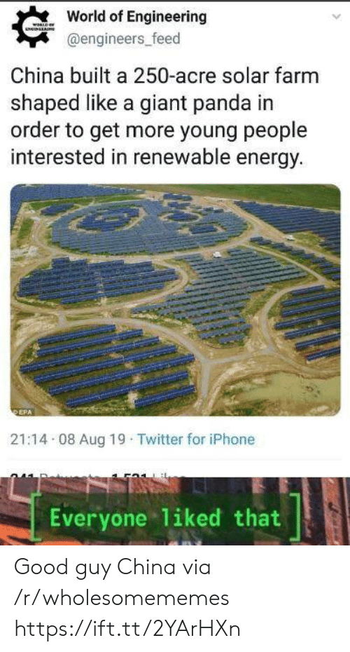 Good Guy: World of Engineering  WORLD  NNLLAE  @engineers_feed  China built a 250-acre solar farm  shaped like a giant panda in  order to get more young people  interested in renewable energy.  DEPA  21:14 08 Aug 19 Twitter for iPhone  liked that  Everyone Good guy China via /r/wholesomememes https://ift.tt/2YArHXn