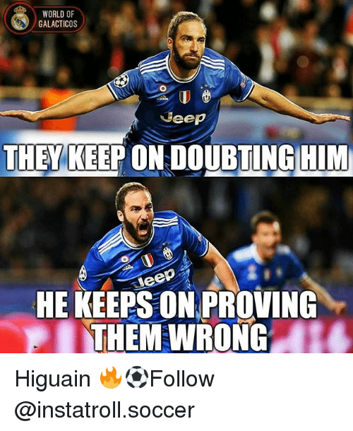 Memes, Soccer, and World: WORLD OF  GALACTICOS  Beep  THEY KEEP ON DOUBTING HIM  SWeep  HE KEEPSON PROVING  PI THEM WRONG Higuain 🔥⚽️Follow @instatroll.soccer
