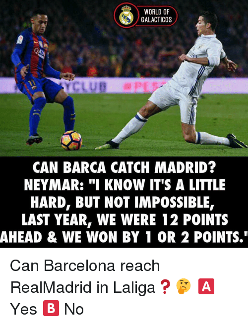 "Imposses: WORLD OF  GALACTICOS  CAN BARCA CATCH MADRID?  NEYMAR: ""I KNOW IT'S A LITTLE  HARD, BUT NOT IMPOSSIBLE,  LAST YEAR, WE WERE 12 POINTS  AHEAD & WE WON BY 1 OR 2 POINTS."" Can Barcelona reach RealMadrid in Laliga❓🤔 🅰️ Yes 🅱️ No"