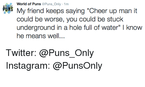 """it could be worse: World of Puns  Puns Only 1m  PUNS My friend keeps saying """"Cheer up man it  could be worse, you could be stuck  underground in a hole full of water"""" l know  he means well... Twitter: @Puns_Only Instagram: @PunsOnly"""