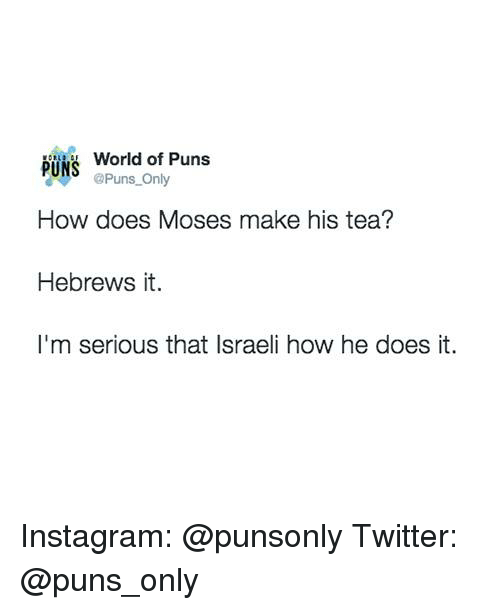 How Does Moses Make His Tea: World of Puns  PUNS  @Puns Only  How does Moses make his tea?  Hebrews it.  I'm serious that Israeli how he does it. Instagram: @punsonly Twitter: @puns_only