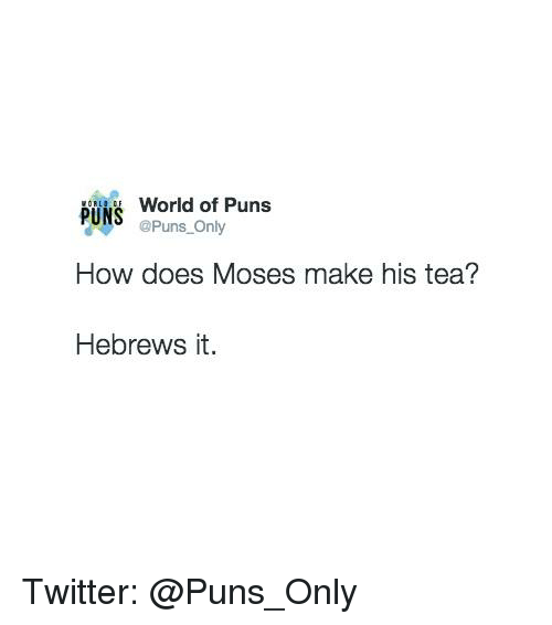 How Does Moses Make His Tea: World of Puns  PUNS  @Puns Only  How does Moses make his tea?  Hebrews it. Twitter: @Puns_Only