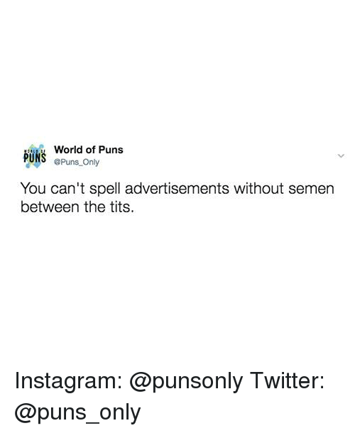 Instagram, Puns, and Tits: World of Puns  PUNS @Puns Only  You can't spell advertisements without semen  between the tits. Instagram: @punsonly Twitter: @puns_only