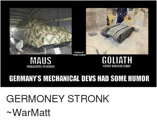 world of tank: WORLD OF  TANKS HUMOR  GOLIATH  MAUS  FIERCE BIBlICAL GIANT  TRANSLATES TO MOUSE  GERMANY S MECHANICAL DEVS HAD SOME HUMOR GERMONEY STRONK  ~WarMatt