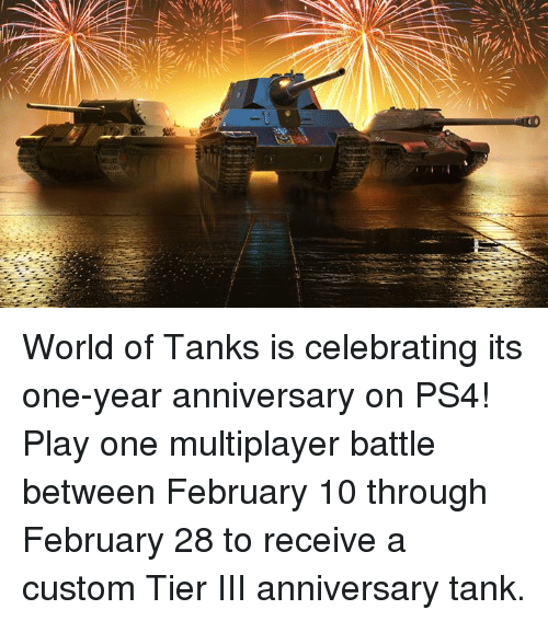world of tank: World of Tanks is celebrating its one-year anniversary on PS4! Play one multiplayer battle between February 10 through February 28 to receive a custom Tier III anniversary tank.